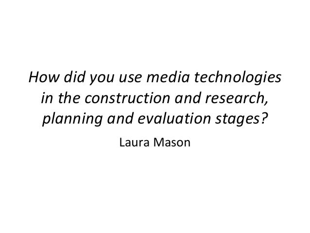 How did you use media technologies in the construction and research, planning and evaluation stages?            Laura Mason