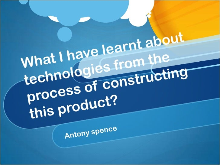 What I have learnt about technologies from the process of constructing this product?<br />Antony spence<br />