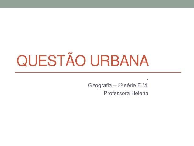 QUESTÃO URBANA . Geografia – 3ª série E.M. Professora Helena