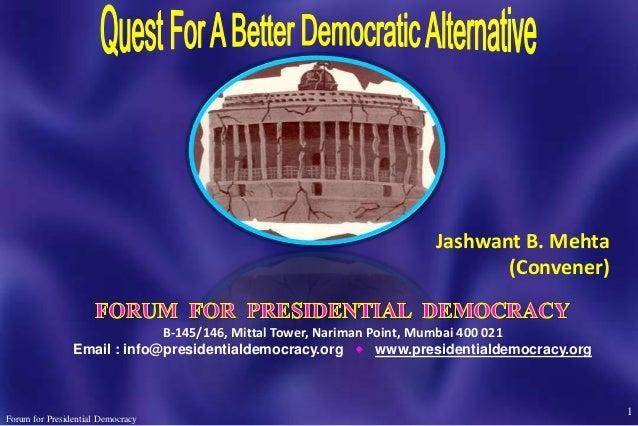 1 Forum for Presidential Democracy Jashwant B. Mehta (Convener) B-145/146, Mittal Tower, Nariman Point, Mumbai 400 021 Ema...
