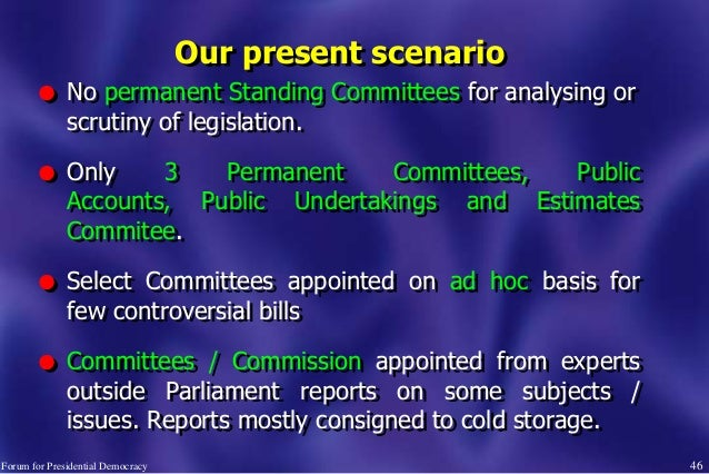 46 Our present scenario l No permanent Standing Committees for analysing or scrutiny of legislation. l Only 3 Permanent Co...
