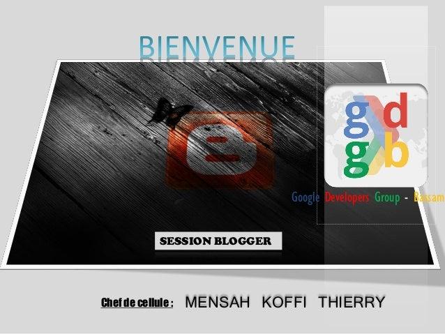 Google Developers Group - Bassam SESSION BLOGGER  Chef de cellule :  MENSAH KOFFI THIERRY