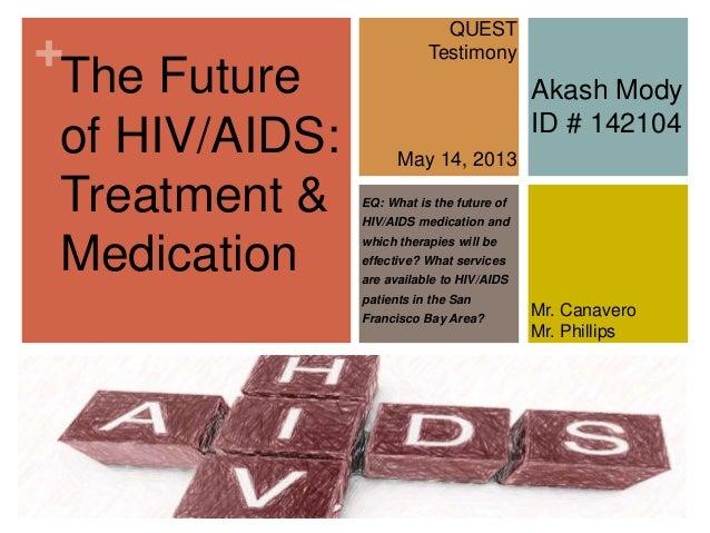 +The Futureof HIV/AIDS:Treatment &MedicationQUESTTestimonyMay 14, 2013Mr. CanaveroMr. PhillipsAkash ModyID # 142104EQ: Wha...