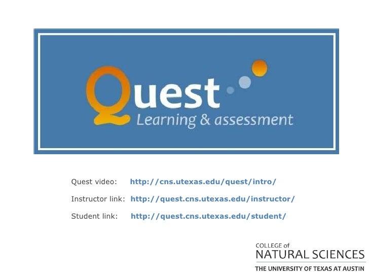 Quest video:  http://cns.utexas.edu/quest/intro/ Instructor link:  http://quest.cns.utexas.edu/instructor/ Student link:  ...