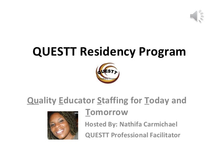 QUESTT Residency Program Qu ality  E ducator  S taffing for  T oday and  T omorrow   Hosted By: Nathifa Carmichael   QUEST...