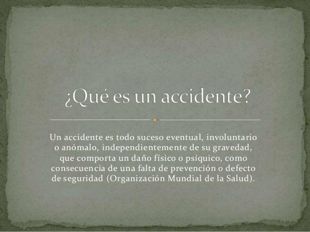 Un accidente es todo suceso eventual, involuntario o anómalo, independientemente de su gravedad, que comporta un daño físi...