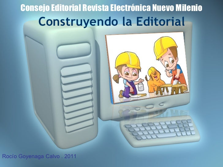 Consejo Editorial Revista Electrónica Nuevo Milenio Construyendo la Editorial Rocío Goyenaga Calvo . 2011