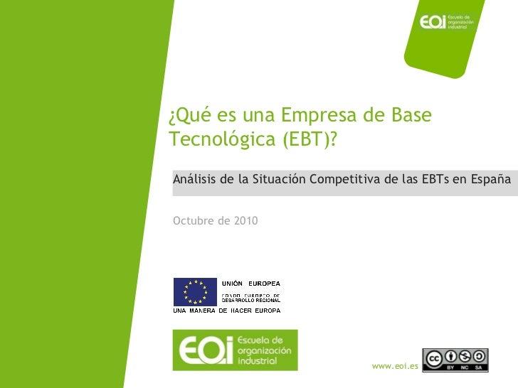 Análisis de la Situación Competitiva de las EBTs en España ¿Qué es una Empresa de Base Tecnológica (EBT)? Octubre de 2010