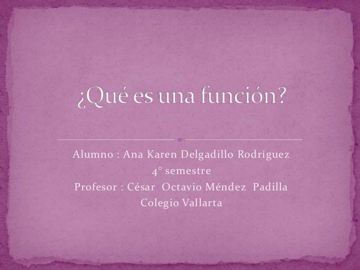 Alumno : Ana Karen Delgadillo Rodríguez               4° semestreProfesor : César Octavio Méndez Padilla             Coleg...