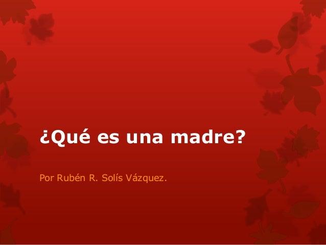 ¿Qué es una madre?Por Rubén R. Solís Vázquez.