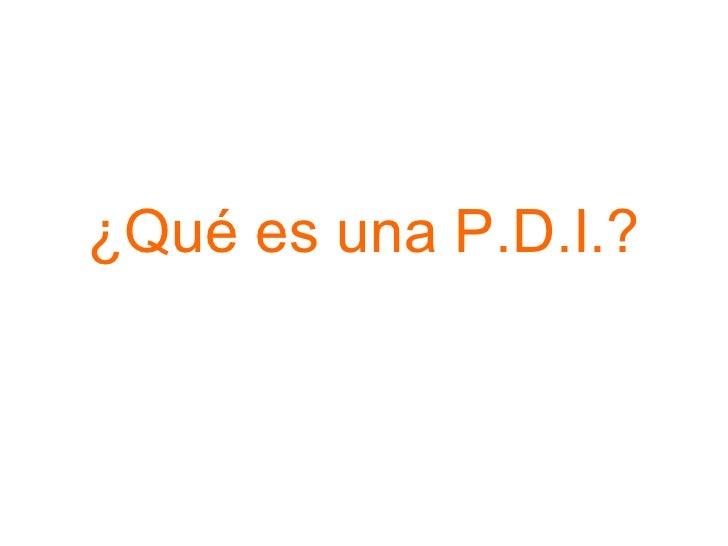 ¿Qué es una P.D.I.?
