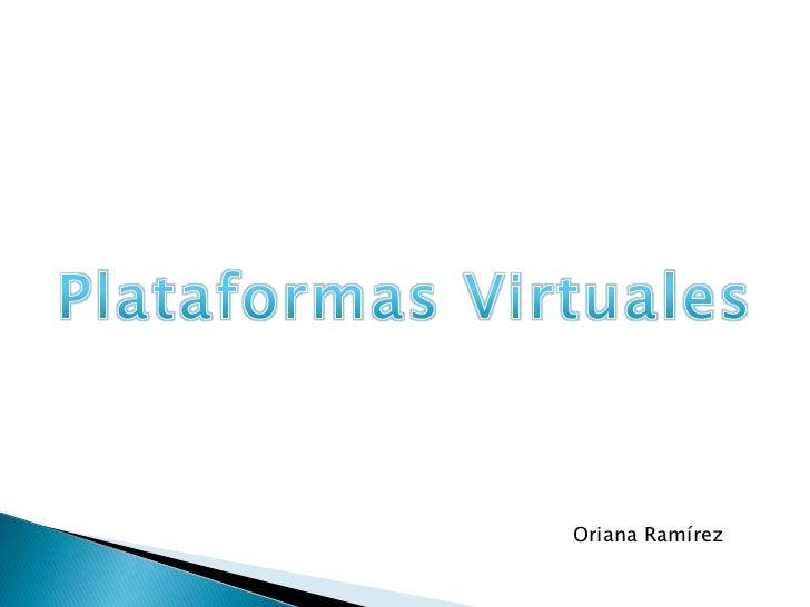 Plataformas Virtuales<br />Oriana Ramírez<br />
