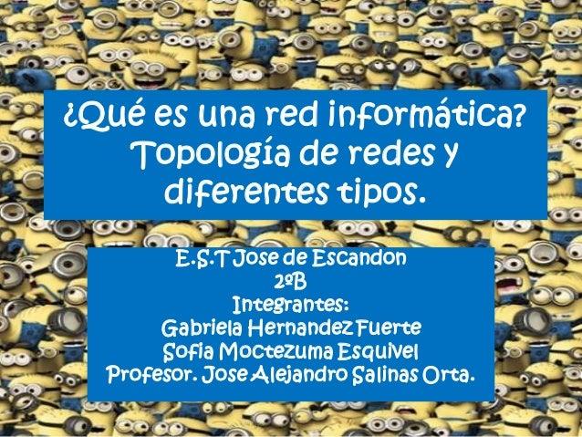 ¿Qué es una red informática? Topología de redes y diferentes tipos. E.S.T Jose de Escandon 2ºB Integrantes: Gabriela Herna...