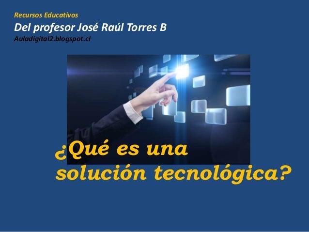 Recursos Educativos Del profesor José Raúl Torres B Auladigital2.blogspot.cl ¿Qué es una solución tecnológica?
