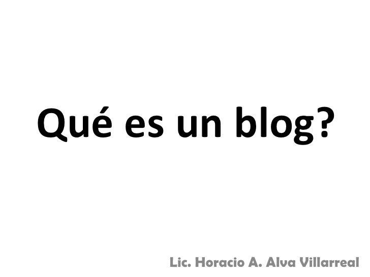 Qué es un blog?        Lic. Horacio A. Alva Villarreal
