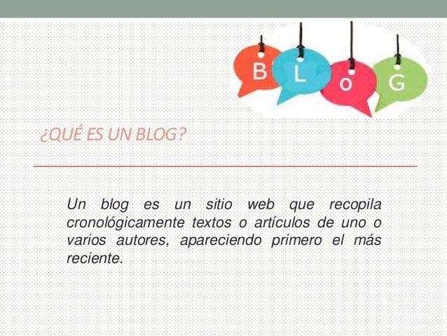 ¿QUÉ ES UN BLOG?  Un blog es un sitio web que recopila  cronológicamente textos o artículos de uno o  varios autores, apar...