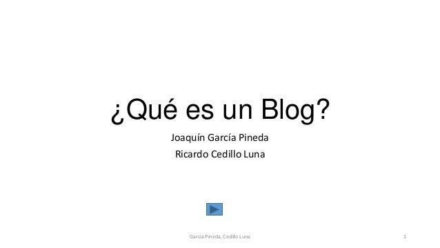 ¿Qué es un Blog? Joaquín García Pineda Ricardo Cedillo Luna García Pineda, Cedillo Luna 1