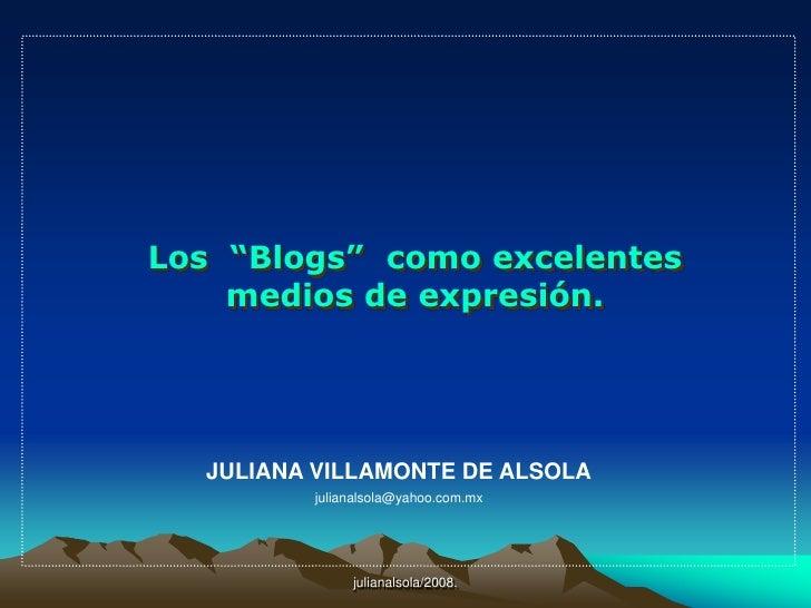 """julianalsola/2008.<br />Los  """"Blogs""""  como excelentes<br />medios de expresión.<br />JULIANA VILLAMONTE DE ALSOLA<br />jul..."""