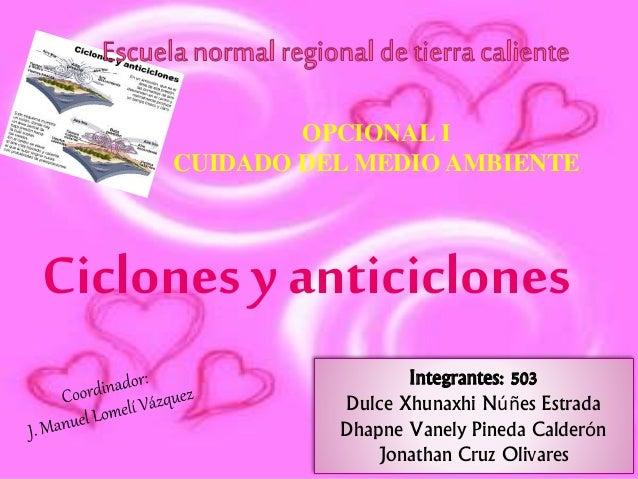 OPCIONAL I CUIDADO DEL MEDIO AMBIENTE Ciclones y anticiclones Integrantes: 503 Dulce Xhunaxhi Núñes Estrada Dhapne Vanely ...