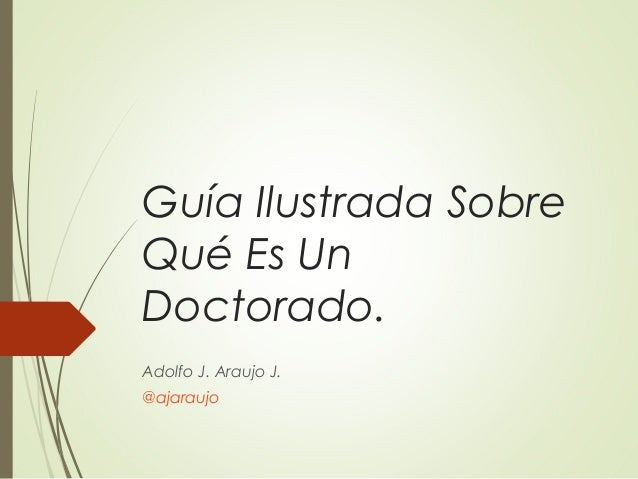Guía Ilustrada Sobre Qué Es Un Doctorado. Adolfo J. Araujo J. @ajaraujo