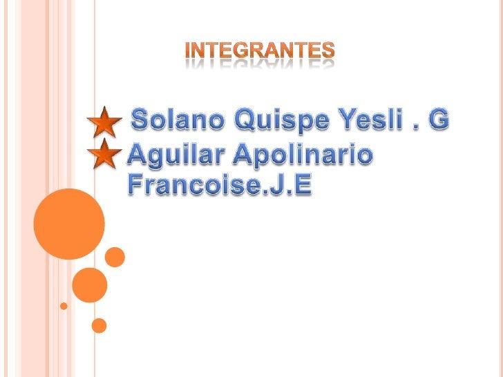 Integrantes<br />Solano Quispe Yesli . G<br />Aguilar Apolinario Francoise.J.E<br />