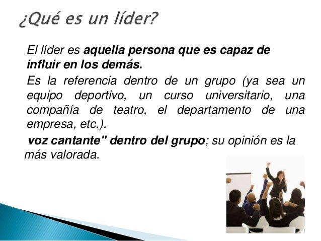 El líder es aquella persona que es capaz de influir en los demás. Es la referencia dentro de un grupo (ya sea un equipo de...
