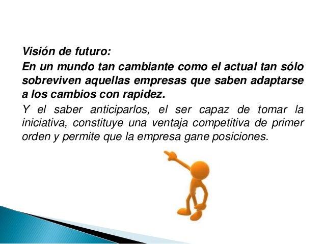 Visión de futuro: En un mundo tan cambiante como el actual tan sólo sobreviven aquellas empresas que saben adaptarse a los...