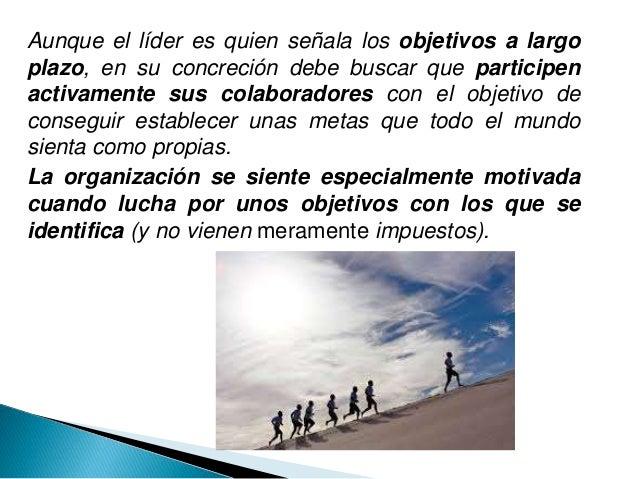 Aunque el líder es quien señala los objetivos a largo plazo, en su concreción debe buscar que participen activamente sus c...