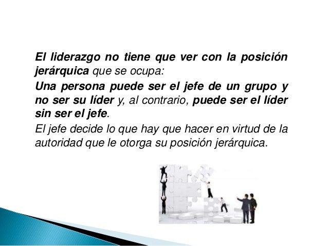 El liderazgo no tiene que ver con la posición jerárquica que se ocupa: Una persona puede ser el jefe de un grupo y no ser ...