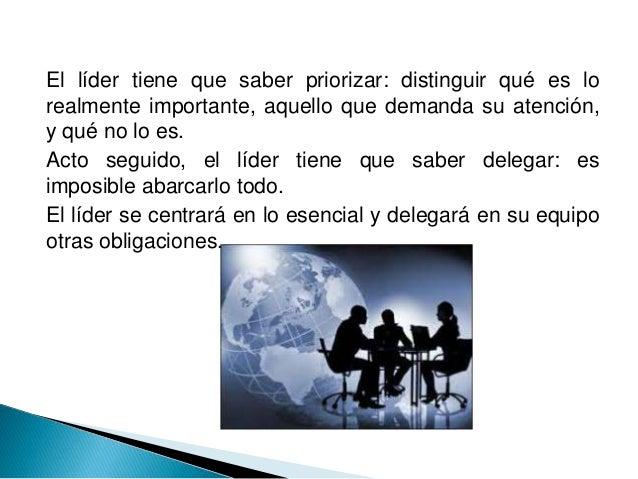 El líder tiene que saber priorizar: distinguir qué es lo realmente importante, aquello que demanda su atención, y qué no l...