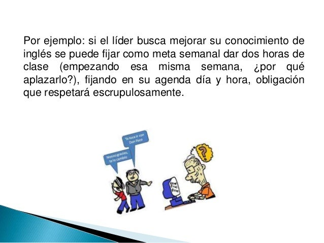 Por ejemplo: si el líder busca mejorar su conocimiento de inglés se puede fijar como meta semanal dar dos horas de clase (...