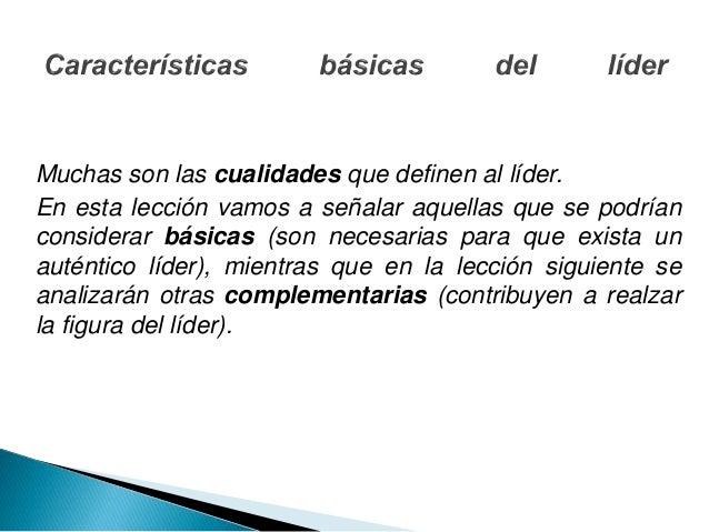 Muchas son las cualidades que definen al líder. En esta lección vamos a señalar aquellas que se podrían considerar básicas...