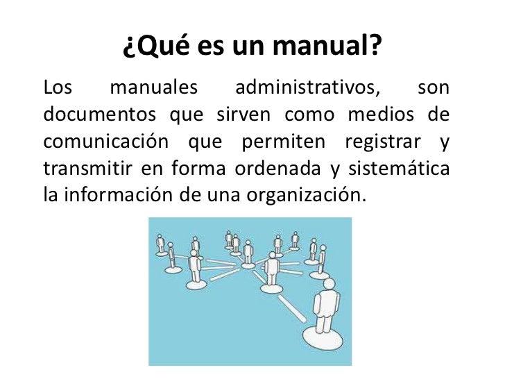 ¿Qué es un manual?Los     manuales    administrativos,  sondocumentos que sirven como medios decomunicación que permiten r...