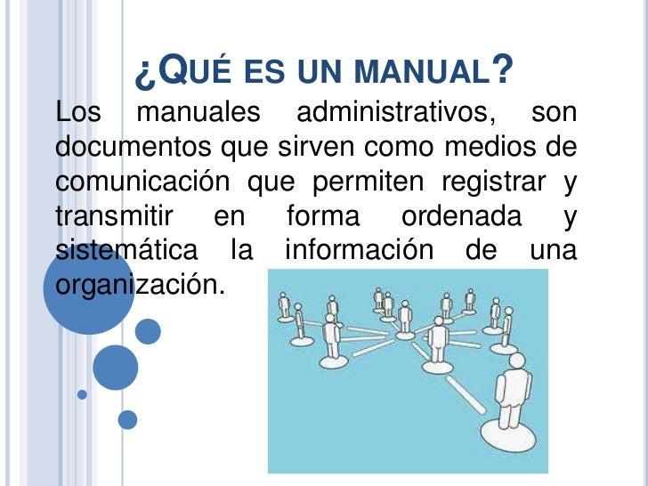 ¿QUÉ ES UN MANUAL?Los manuales administrativos, sondocumentos que sirven como medios decomunicación que permiten registrar...