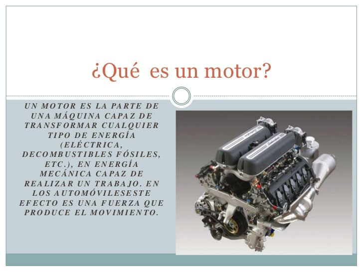 Unmotores la parte de una máquina capaz de transformar cualquier tipo de energía (eléctrica, decombustiblesfósiles, etc...