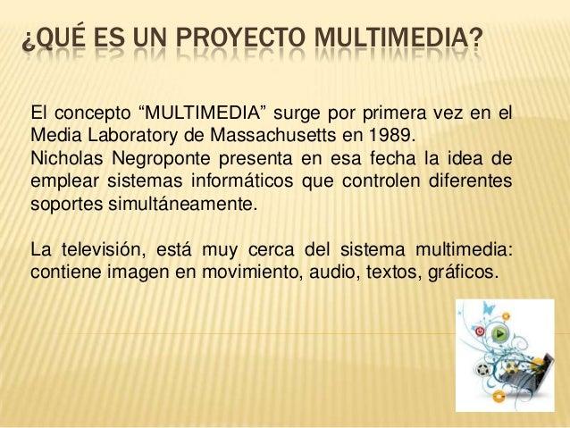 """¿QUÉ ES UN PROYECTO MULTIMEDIA?El concepto """"MULTIMEDIA"""" surge por primera vez en elMedia Laboratory de Massachusetts en 19..."""