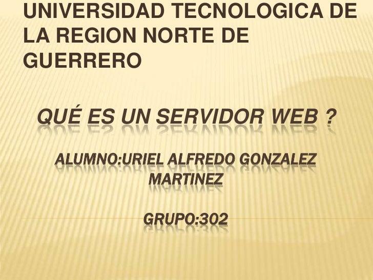 UNIVERSIDAD TECNOLOGICA DE LA REGION NORTE DE GUERRERO<br />Qué es un servidor web ?ALUMNO:URIEL ALFREDO GONZALEZ MARTINEZ...