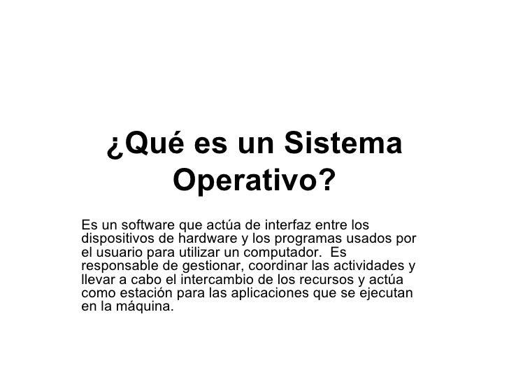 ¿Qué es un Sistema Operativo? Es unsoftwareque actúa deinterfazentre los dispositivos dehardwarey los programas usad...