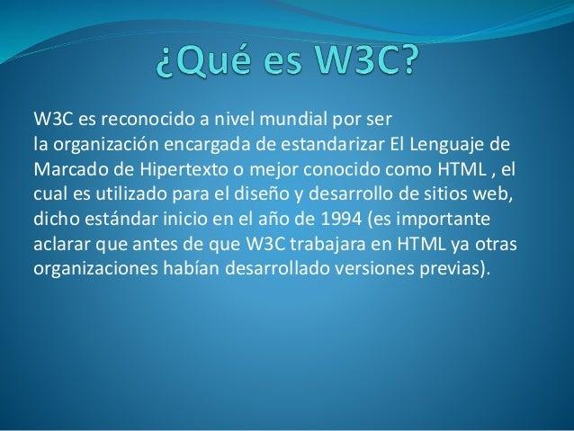 W3C es reconocido a nivel mundial por ser la organización encargada de estandarizar El Lenguaje de Marcado de Hipertexto o...