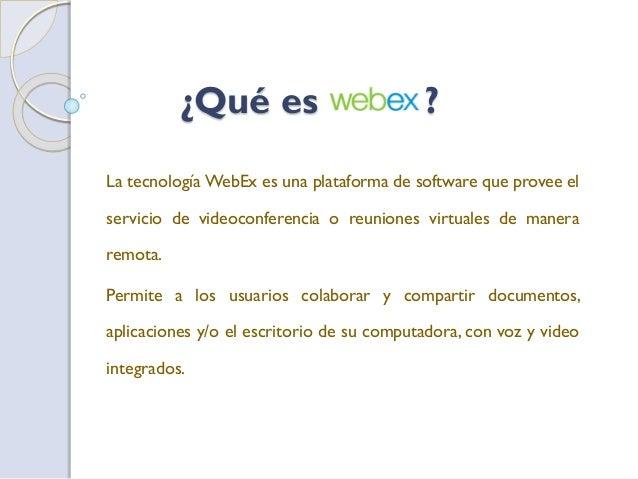¿Qué es ? La tecnología WebEx es una plataforma de software que provee el servicio de videoconferencia o reuniones virtual...