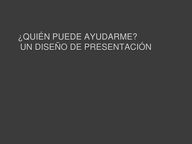¿quién puede ayudarme?un diseño de presentación<br />