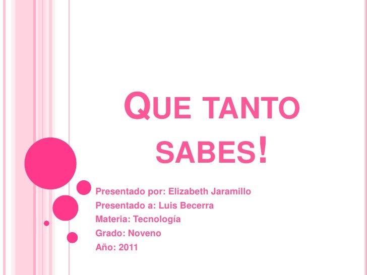 Que tanto sabes!<br />Presentado por: Elizabeth Jaramillo<br />Presentado a: Luis Becerra<br />Materia: Tecnología<br />Gr...