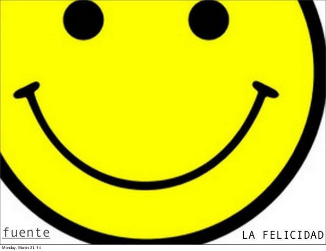 LA FELICIDADfuente Monday, March 31, 14