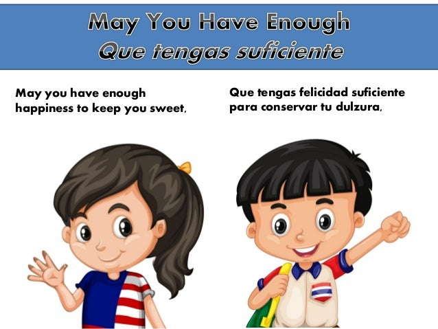 May you have enough happiness to keep you sweet, Que tengas felicidad suficiente para conservar tu dulzura,