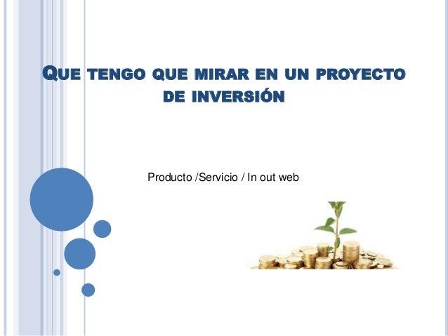 QUE TENGO QUE MIRAR EN UN PROYECTO DE INVERSIÓN Producto /Servicio / In out web