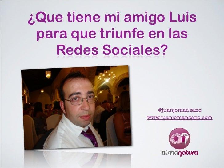 ¿Que tiene mi amigo Luis para que triunfe en las   Redes Sociales?                   @juanjomanzano                www.jua...
