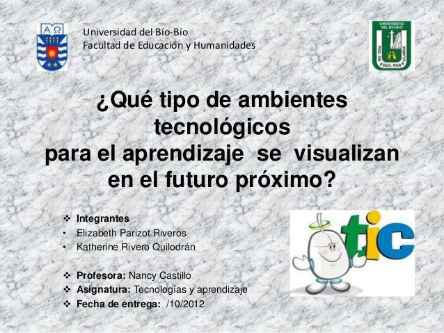 Universidad del Bío-Bío     Facultad de Educación y Humanidades     ¿Qué tipo de ambientes           tecnológicospara el a...