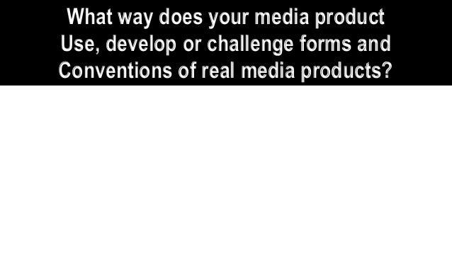 What way does your media product Use, develop or challenge forms and Conventions of real media products?