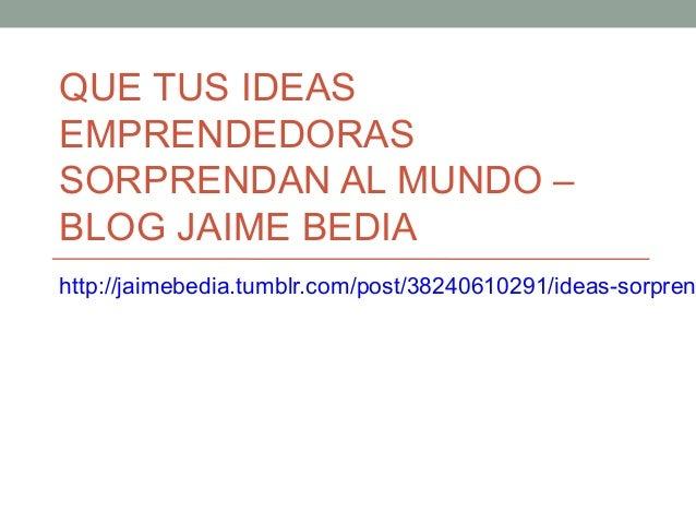 QUE TUS IDEASEMPRENDEDORASSORPRENDAN AL MUNDO –BLOG JAIME BEDIAhttp://jaimebedia.tumblr.com/post/38240610291/ideas-sorpren