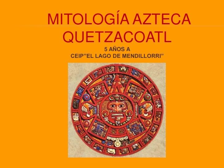 """MITOLOGÍA AZTECA<br />QUETZACOATL<br />5 AÑOS A<br />CEIP""""EL LAGO DE MENDILLORRI""""<br />"""